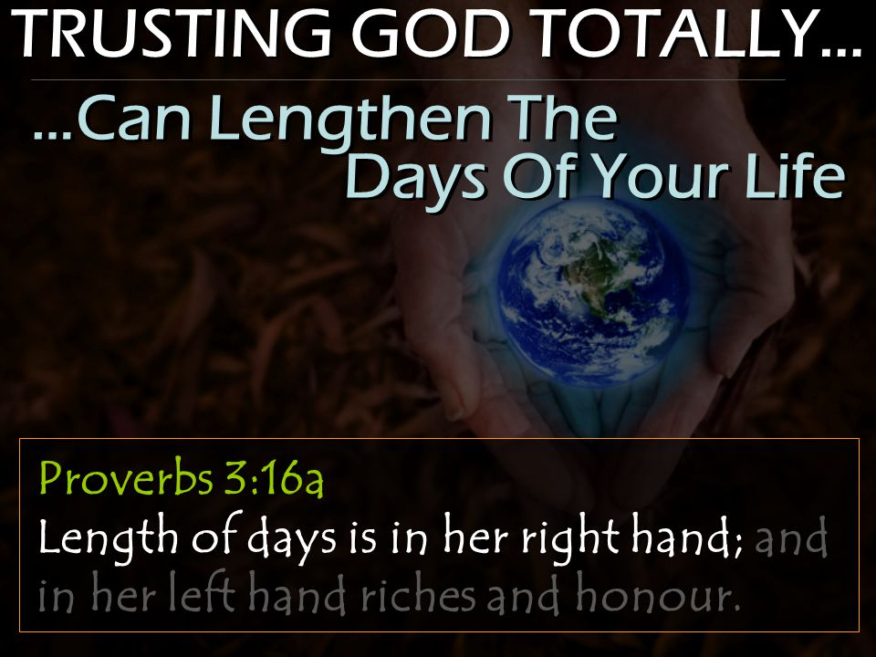 TRUSTING GOD TOTALLY… Proverbs 3:16a Length of days is in her right hand; and in her left hand riches and honour. …Can Lengthen The Days Of Your Life