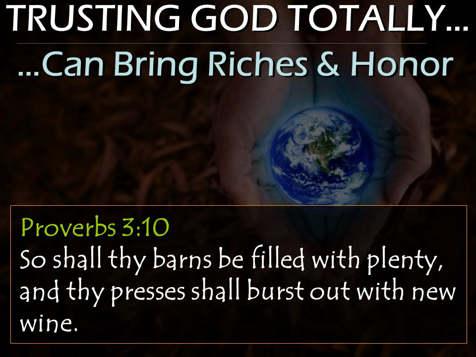 TRUSTING GOD TOTALLY… Proverbs 3:10 So shall thy barns be filled with plenty, and thy presses shall burst out with new wine. …Can Bring Riches & Honor