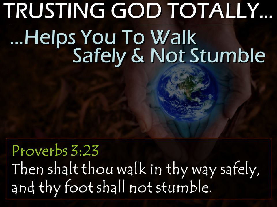TRUSTING GOD TOTALLY… Proverbs 3:23 Then shalt thou walk in thy way safely, and thy foot shall not stumble.