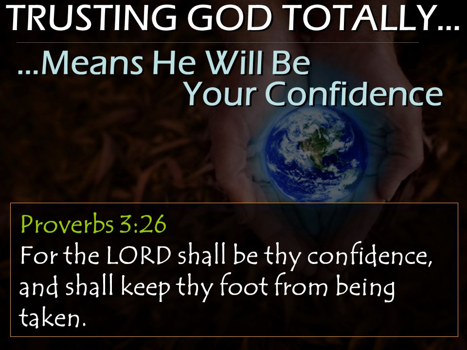 TRUSTING GOD TOTALLY… Proverbs 3:26 For the LORD shall be thy confidence, and shall keep thy foot from being taken.