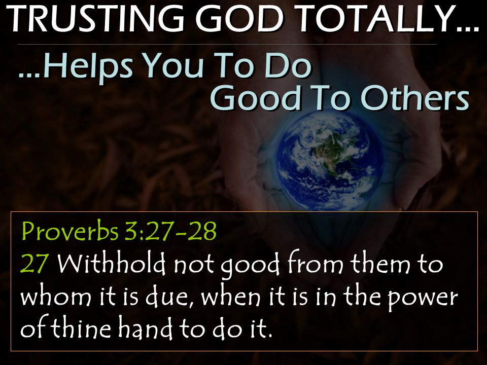 TRUSTING GOD TOTALLY… Proverbs 3:27-28 27 Withhold not good from them to whom it is due, when it is in the power of thine hand to do it.