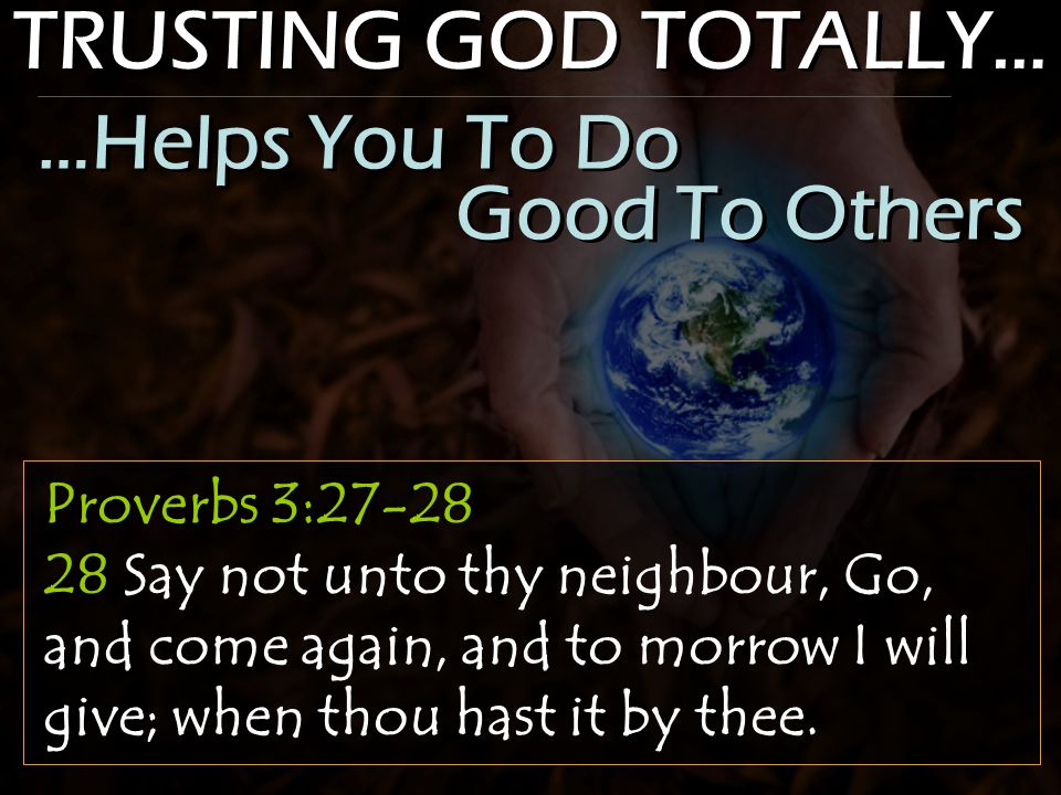 TRUSTING GOD TOTALLY… Proverbs 3:27-28 28 Say not unto thy neighbour, Go, and come again, and to morrow I will give; when thou hast it by thee.