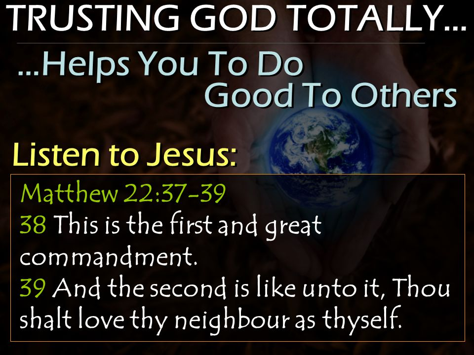 TRUSTING GOD TOTALLY… Matthew 22:37-39 38 This is the first and great commandment. 39 And the second is like unto it, Thou shalt love thy neighbour as