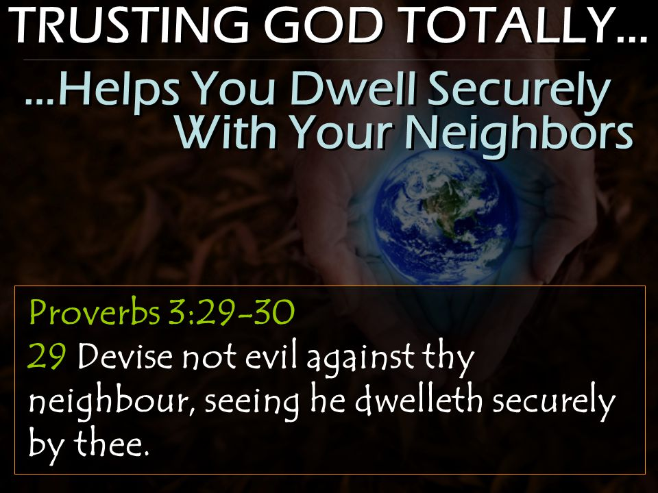 TRUSTING GOD TOTALLY… Proverbs 3:29-30 29 Devise not evil against thy neighbour, seeing he dwelleth securely by thee. …Helps You Dwell Securely With Y