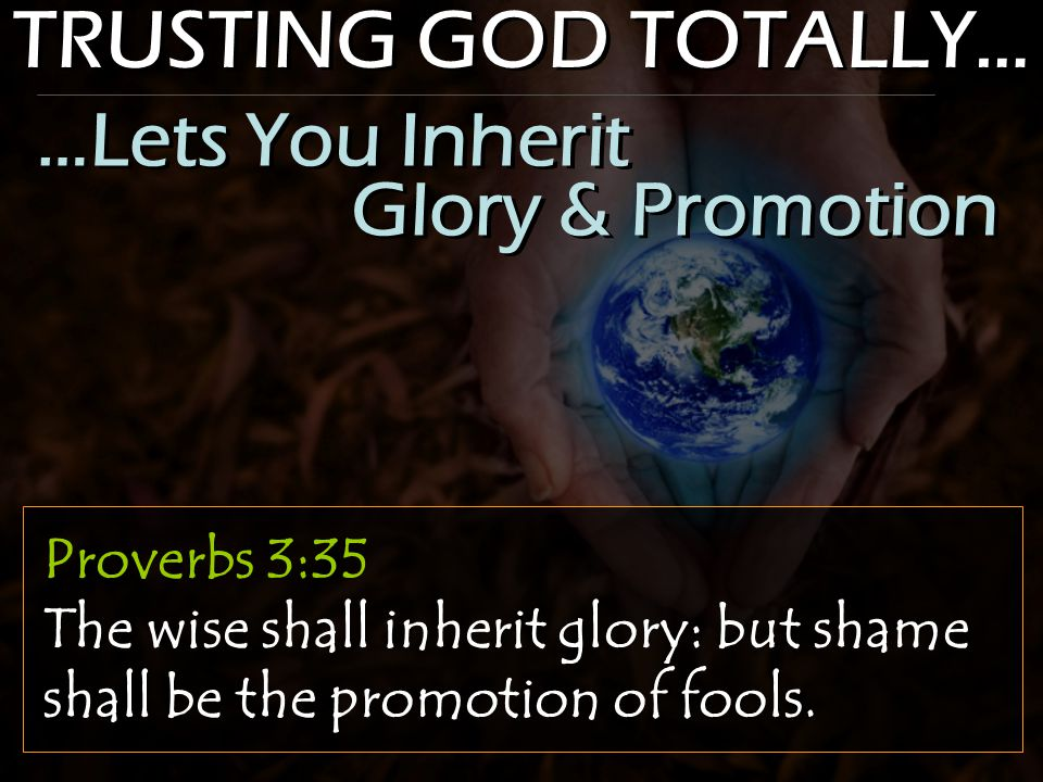 TRUSTING GOD TOTALLY… Proverbs 3:35 The wise shall inherit glory: but shame shall be the promotion of fools. …Lets You Inherit Glory & Promotion