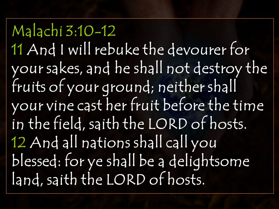 Malachi 3:10-12 11 And I will rebuke the devourer for your sakes, and he shall not destroy the fruits of your ground; neither shall your vine cast her