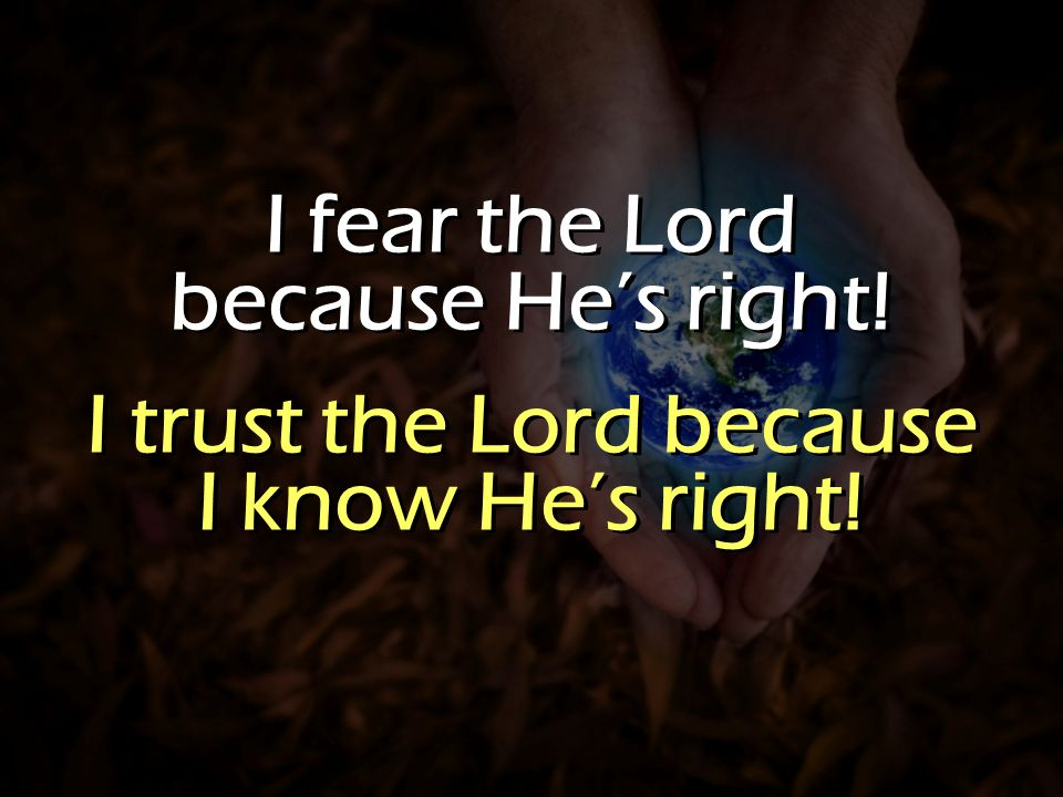 I fear the Lord because He's right. I trust the Lord because I know He's right.