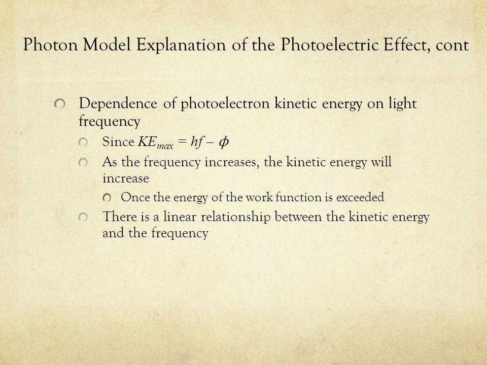Photon Model Explanation of the Photoelectric Effect, cont Dependence of photoelectron kinetic energy on light frequency Since KE max = hf – ϕ As the frequency increases, the kinetic energy will increase Once the energy of the work function is exceeded There is a linear relationship between the kinetic energy and the frequency