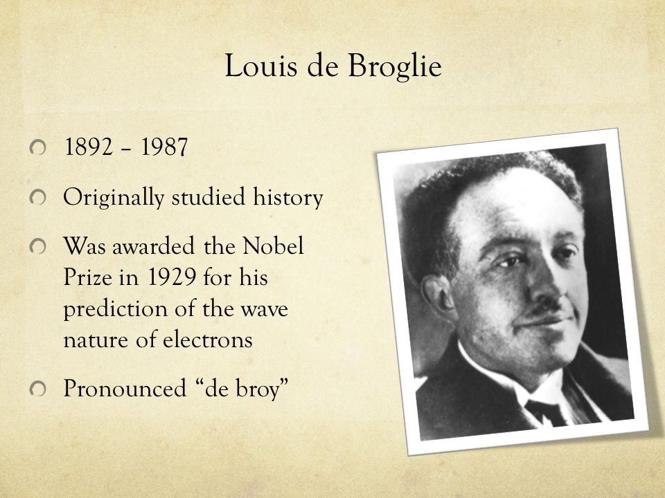 Louis de Broglie 1892 – 1987 Originally studied history Was awarded the Nobel Prize in 1929 for his prediction of the wave nature of electrons Pronounced de broy