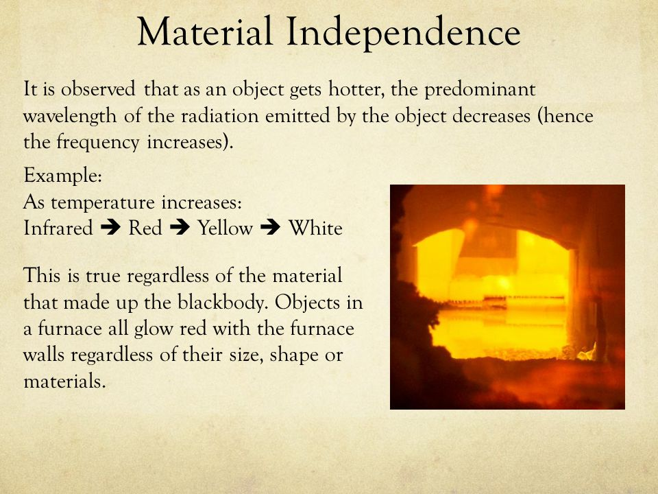 Material Independence It is observed that as an object gets hotter, the predominant wavelength of the radiation emitted by the object decreases (hence the frequency increases).