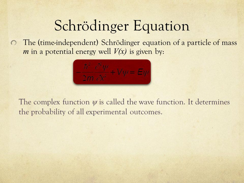 Schrödinger Equation The (time-independent) Schrödinger equation of a particle of mass m in a potential energy well V(x) is given by: The complex function ψ is called the wave function.