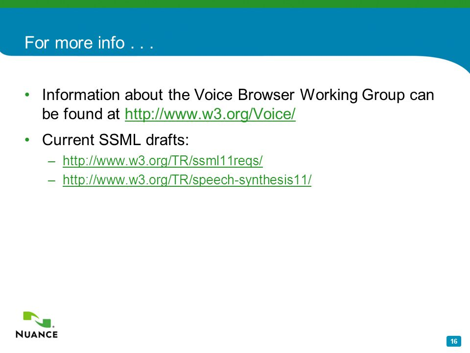 16 For more info... Information about the Voice Browser Working Group can be found at http://www.w3.org/Voice/http://www.w3.org/Voice/ Current SSML dr