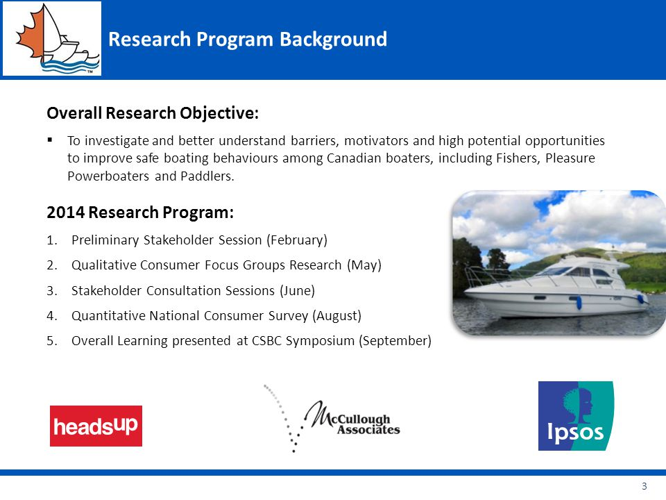 Research Program Background Overall Research Objective:  To investigate and better understand barriers, motivators and high potential opportunities to improve safe boating behaviours among Canadian boaters, including Fishers, Pleasure Powerboaters and Paddlers.