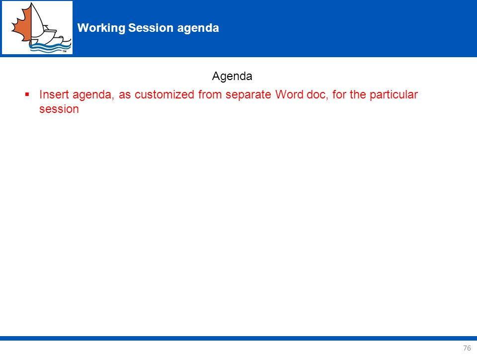 76 Working Session agenda Agenda  Insert agenda, as customized from separate Word doc, for the particular session