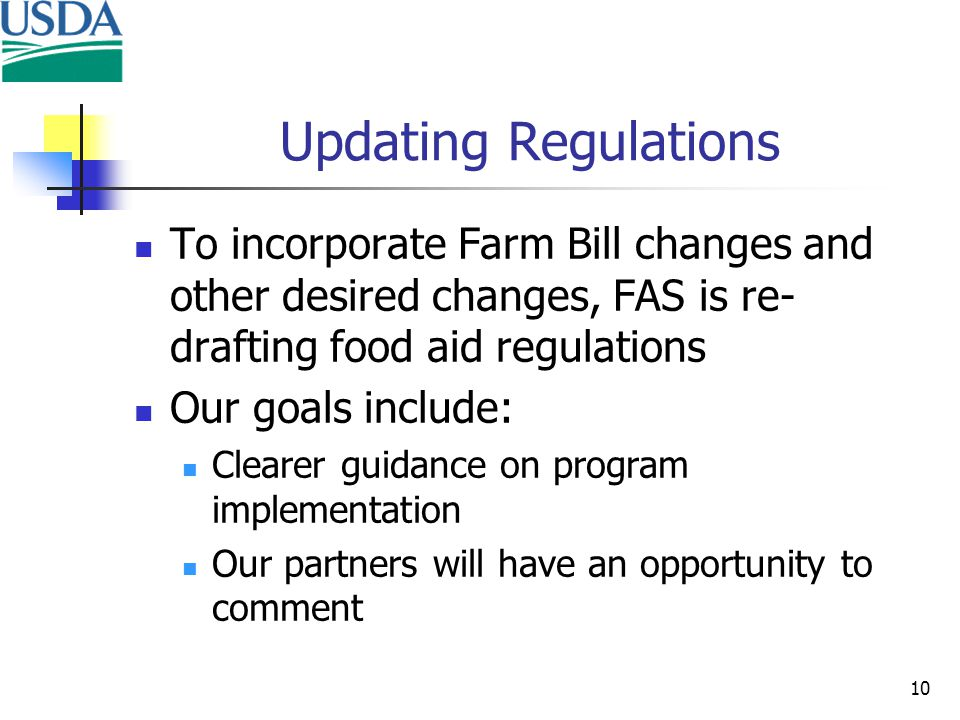 10 Updating Regulations To incorporate Farm Bill changes and other desired changes, FAS is re- drafting food aid regulations Our goals include: Clearer guidance on program implementation Our partners will have an opportunity to comment