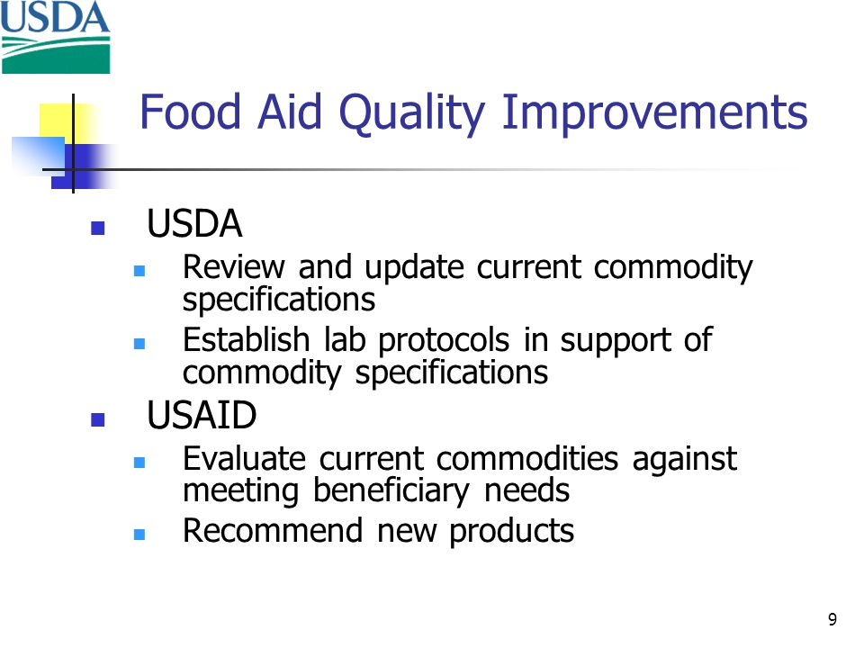 9 Food Aid Quality Improvements USDA Review and update current commodity specifications Establish lab protocols in support of commodity specifications USAID Evaluate current commodities against meeting beneficiary needs Recommend new products