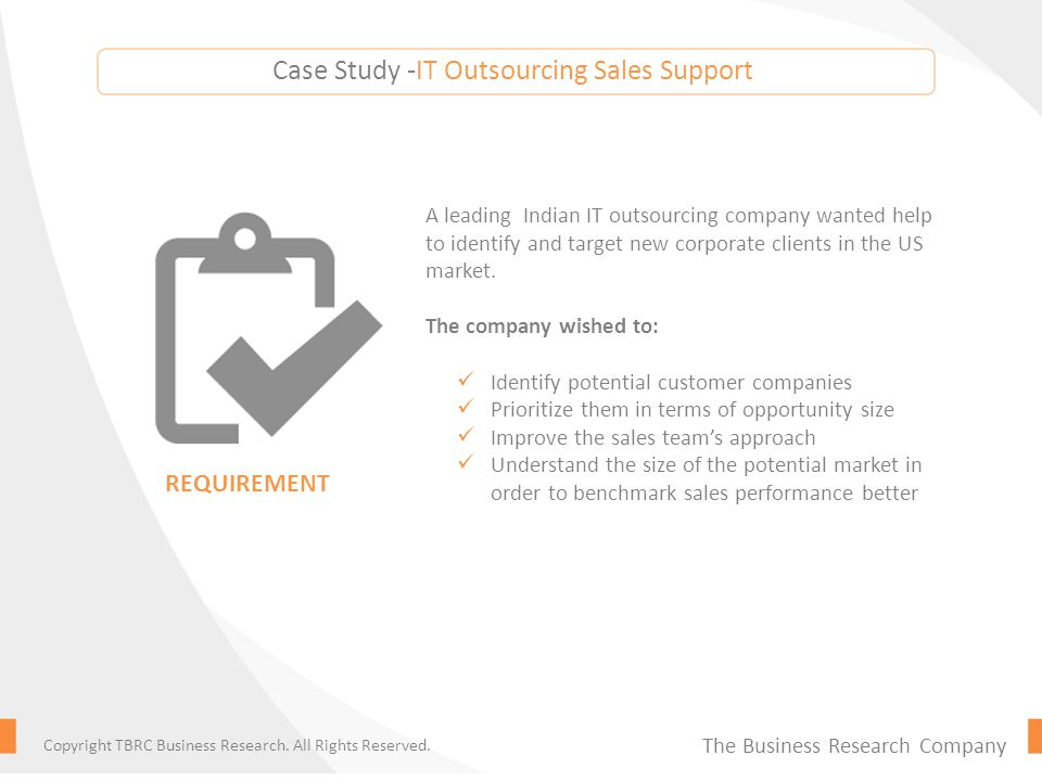 The findings were delivered to the client as: A list of potential customer companies by size Key management and purchaser contacts Estimated IT outsourcing budget and requirements by customer company Market opportunity assessment Tailored marketing strategy for penetrating key companies SOLUTION The Business Research Company Copyright TBRC Business Research.