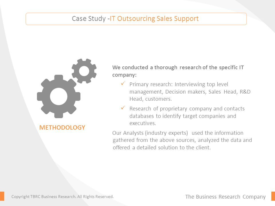 Case Study -IT Outsourcing Sales Support We conducted a thorough research of the specific IT company: Primary research: Interviewing top level management, Decision makers, Sales Head, R&D Head, customers.