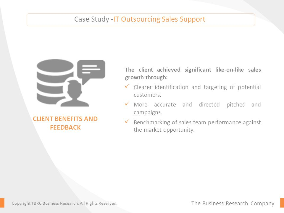 Case Study -IT Outsourcing Sales Support The client achieved significant like-on-like sales growth through: Clearer identification and targeting of potential customers.