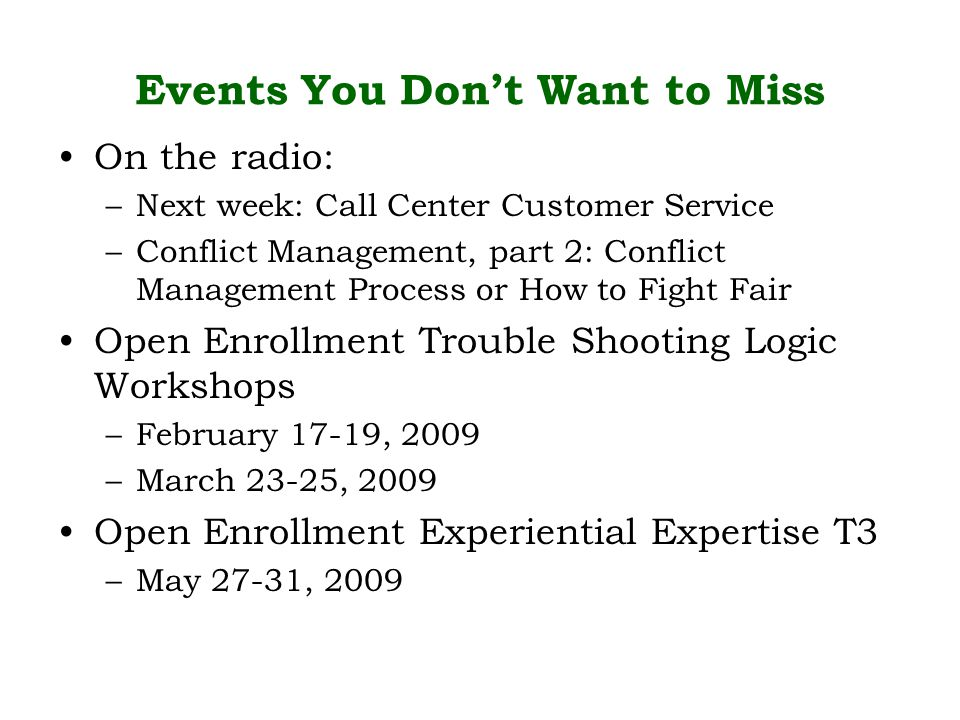 Events You Don't Want to Miss On the radio: –Next week: Call Center Customer Service –Conflict Management, part 2: Conflict Management Process or How