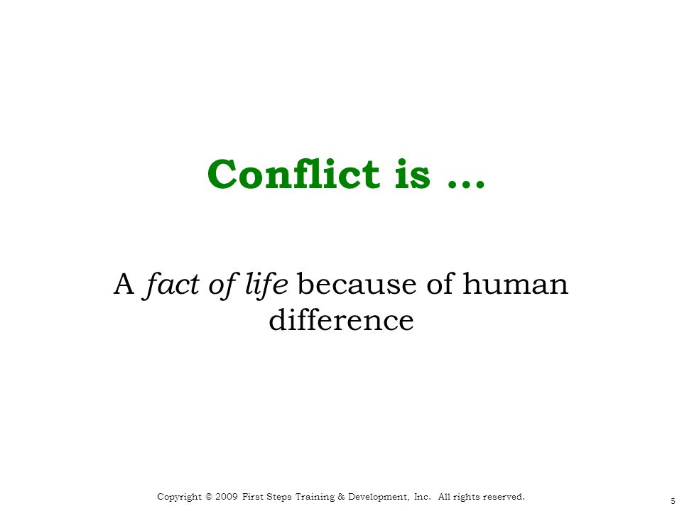 5 Copyright © 2009 First Steps Training & Development, Inc. All rights reserved. Conflict is … A fact of life because of human difference
