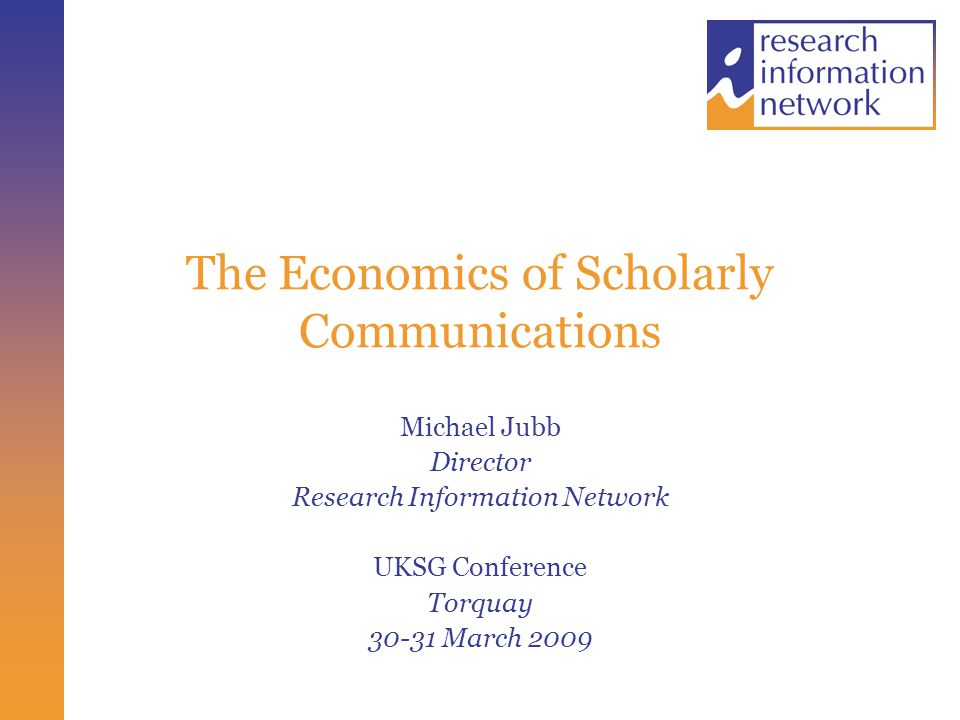 Two Reports Scope The whole research communications cycle, including cash and non-cash costs (essentially time) RIN/CEPA Journals Global JISC/Houghton Journals, books, reports, conference papers, data (?) Focus on UK Models available for others to use to test assumptions, feed in other data etc