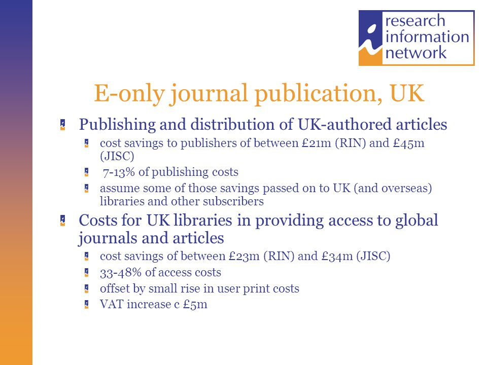 E-only journal publication, UK Publishing and distribution of UK-authored articles cost savings to publishers of between £21m (RIN) and £45m (JISC) 7-13% of publishing costs assume some of those savings passed on to UK (and overseas) libraries and other subscribers Costs for UK libraries in providing access to global journals and articles cost savings of between £23m (RIN) and £34m (JISC) 33-48% of access costs offset by small rise in user print costs VAT increase c £5m