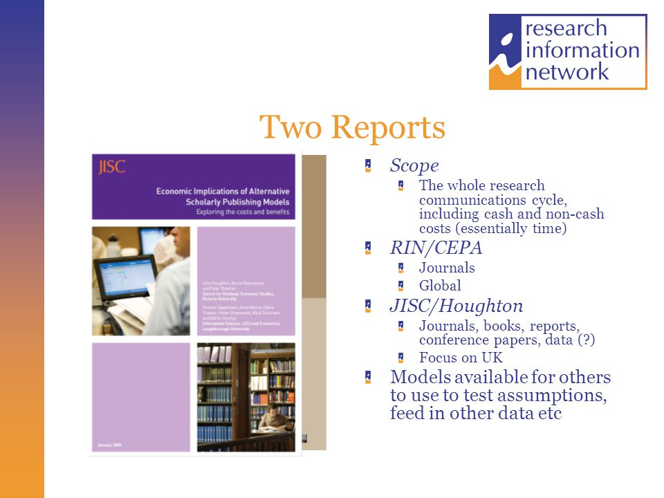 Two Reports Scope The whole research communications cycle, including cash and non-cash costs (essentially time) RIN/CEPA Journals Global JISC/Houghton Journals, books, reports, conference papers, data ( ) Focus on UK Models available for others to use to test assumptions, feed in other data etc