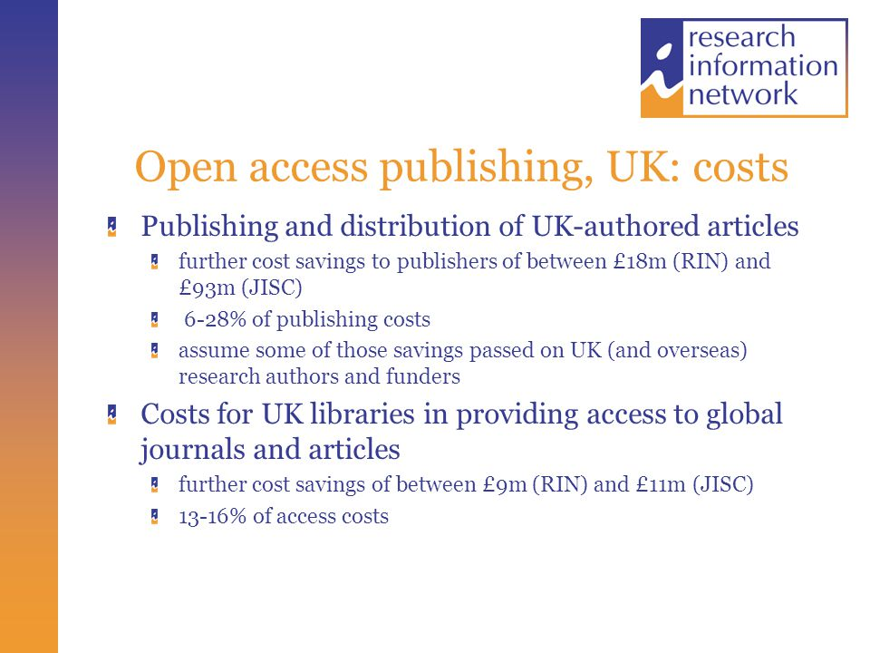 Open access publishing, UK: costs Publishing and distribution of UK-authored articles further cost savings to publishers of between £18m (RIN) and £93m (JISC) 6-28% of publishing costs assume some of those savings passed on UK (and overseas) research authors and funders Costs for UK libraries in providing access to global journals and articles further cost savings of between £9m (RIN) and £11m (JISC) 13-16% of access costs