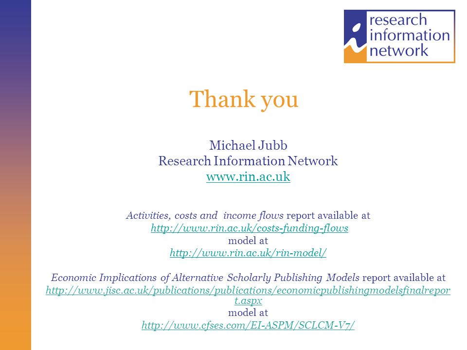 Thank you Michael Jubb Research Information Network www.rin.ac.uk Activities, costs and income flows report available at http://www.rin.ac.uk/costs-funding-flows model at http://www.rin.ac.uk/rin-model/ Economic Implications of Alternative Scholarly Publishing Models report available at http://www.jisc.ac.uk/publications/publications/economicpublishingmodelsfinalrepor t.aspx model at http://www.cfses.com/EI-ASPM/SCLCM-V7/