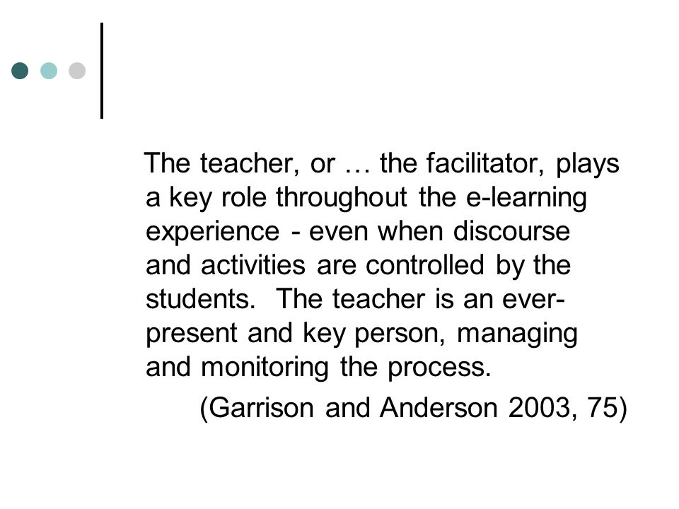 The teacher, or … the facilitator, plays a key role throughout the e-learning experience - even when discourse and activities are controlled by the students.