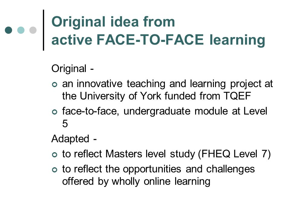 Original idea from active FACE-TO-FACE learning Original - an innovative teaching and learning project at the University of York funded from TQEF face-to-face, undergraduate module at Level 5 Adapted - to reflect Masters level study (FHEQ Level 7) to reflect the opportunities and challenges offered by wholly online learning