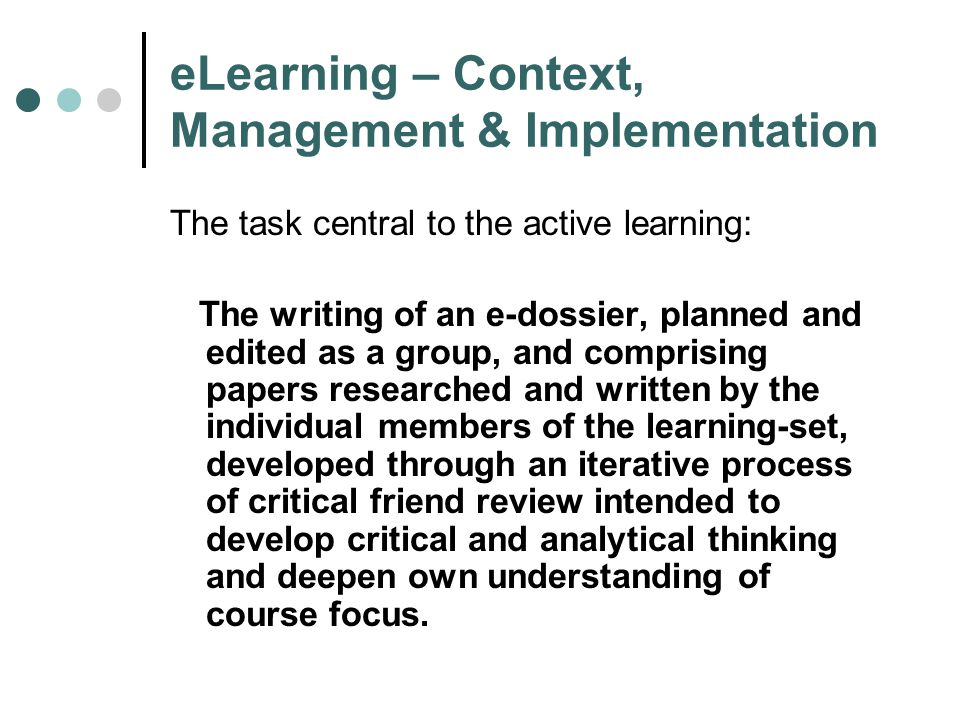 eLearning – Context, Management & Implementation The task central to the active learning: The writing of an e-dossier, planned and edited as a group, and comprising papers researched and written by the individual members of the learning-set, developed through an iterative process of critical friend review intended to develop critical and analytical thinking and deepen own understanding of course focus.