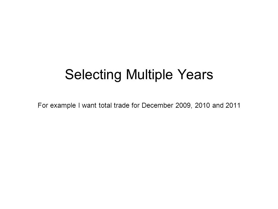 Selecting Multiple Years For example I want total trade for December 2009, 2010 and 2011
