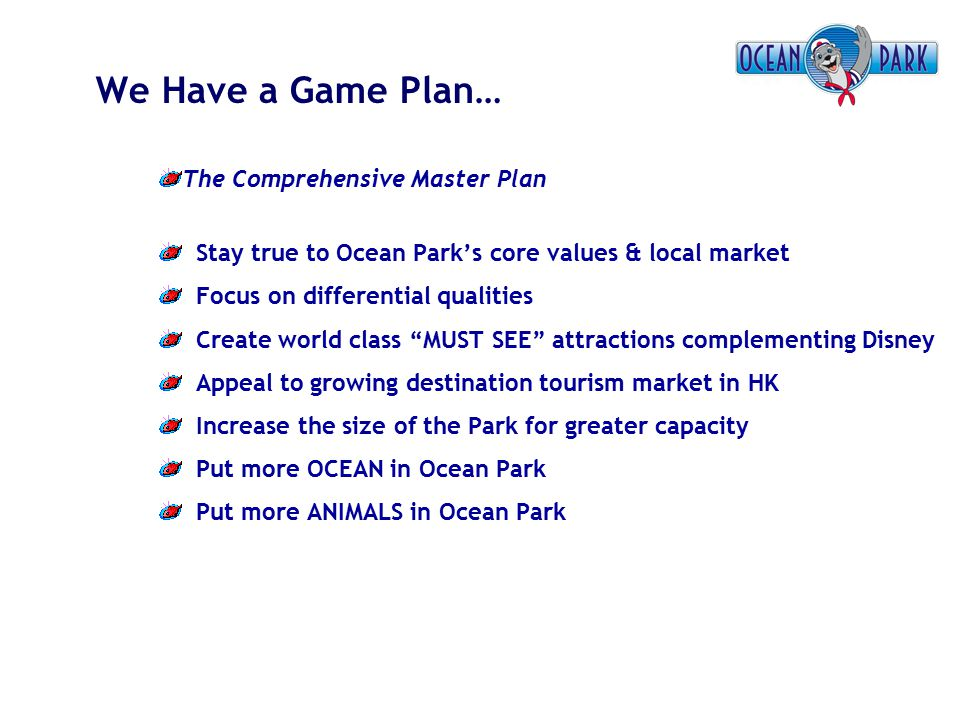 We Have a Game Plan… The Comprehensive Master Plan Stay true to Ocean Park's core values & local market Focus on differential qualities Create world c