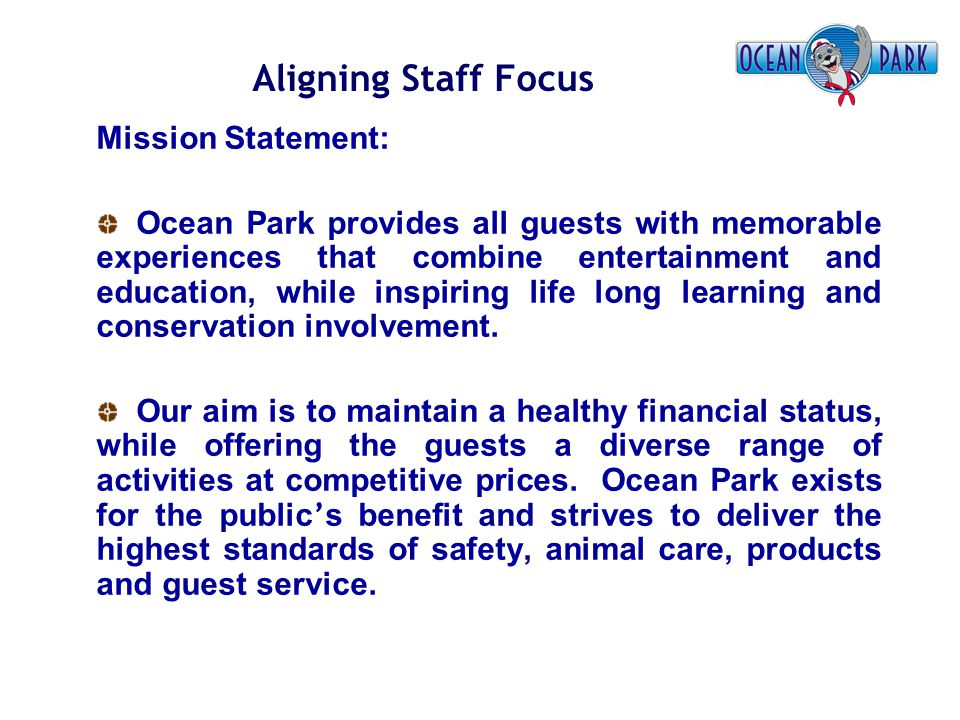 Aligning Staff Focus Mission Statement: Ocean Park provides all guests with memorable experiences that combine entertainment and education, while insp