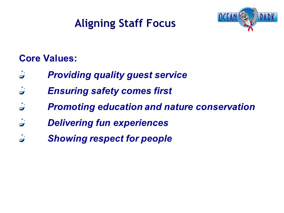 Aligning Staff Focus Core Values: Providing quality guest service Ensuring safety comes first Promoting education and nature conservation Delivering f