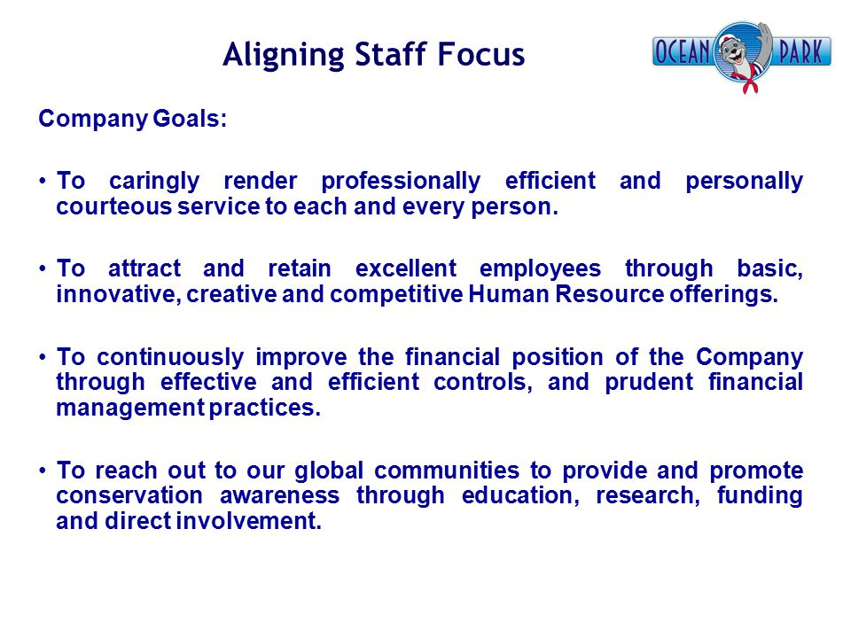 Aligning Staff Focus Company Goals: To caringly render professionally efficient and personally courteous service to each and every person. To attract
