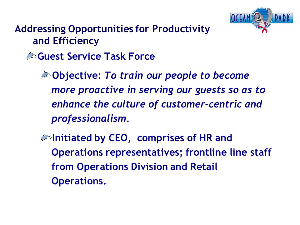 Addressing Opportunities for Productivity and Efficiency Guest Service Task Force Objective: To train our people to become more proactive in serving o