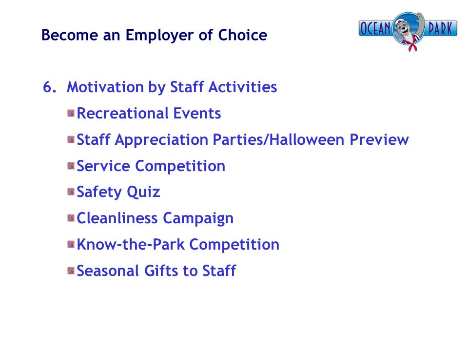 Become an Employer of Choice 6. Motivation by Staff Activities Recreational Events Staff Appreciation Parties/Halloween Preview Service Competition Sa