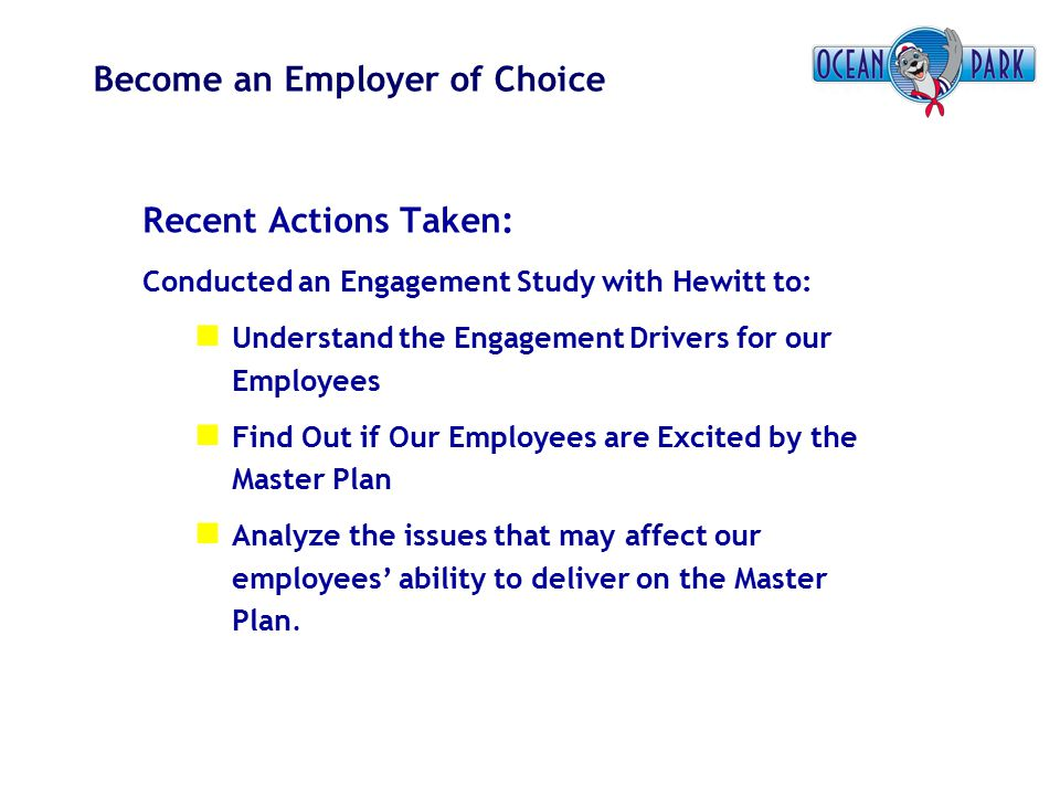 Become an Employer of Choice Recent Actions Taken: Conducted an Engagement Study with Hewitt to: Understand the Engagement Drivers for our Employees F
