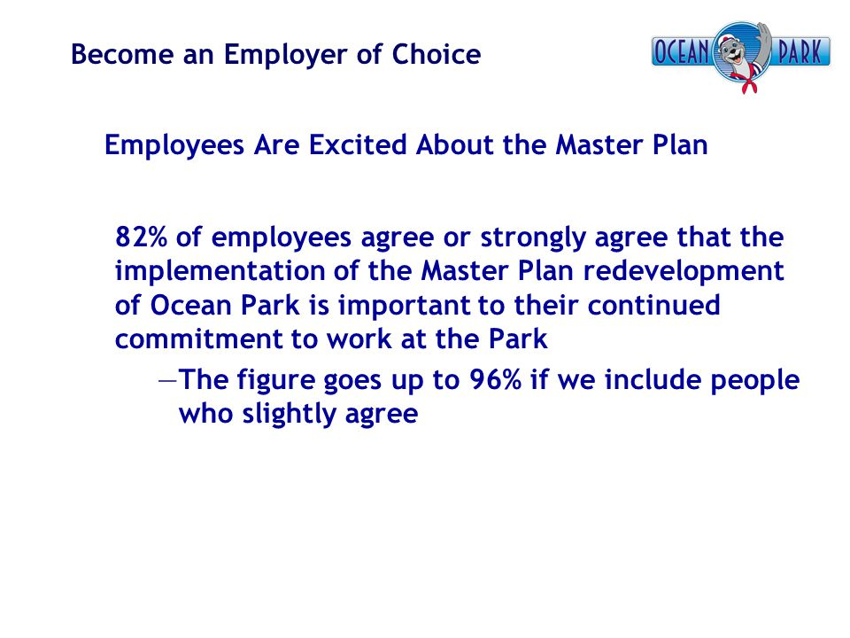 Become an Employer of Choice Employees Are Excited About the Master Plan 82% of employees agree or strongly agree that the implementation of the Maste