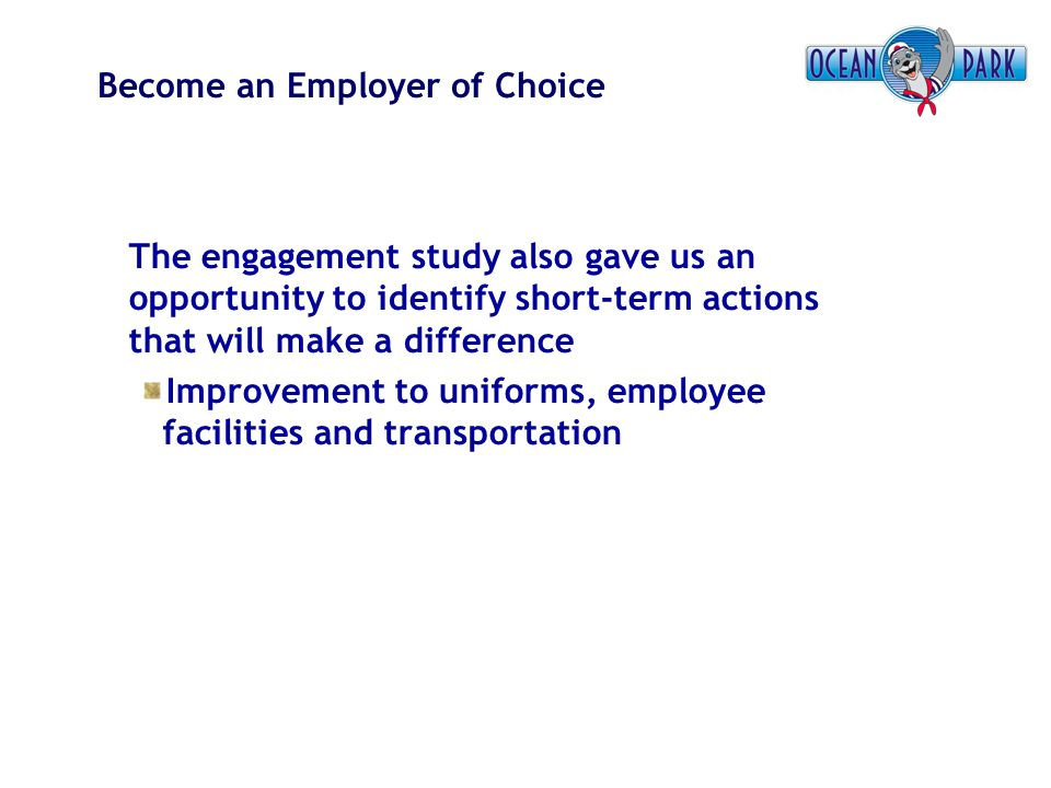 Become an Employer of Choice The engagement study also gave us an opportunity to identify short-term actions that will make a difference Improvement t