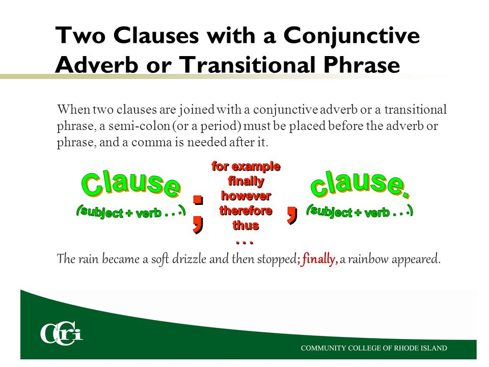 Two Clauses with a Conjunctive Adverb or Transitional Phrase When two clauses are joined with a conjunctive adverb or a transitional phrase, a semi-colon (or a period) must be placed before the adverb or phrase, and a comma is needed after it.
