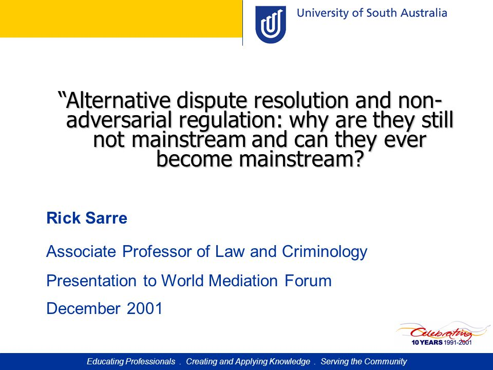 """""""Alternative dispute resolution and non- adversarial regulation: why are they still not mainstream and can they ever become mainstream? Rick Sarre Ass"""