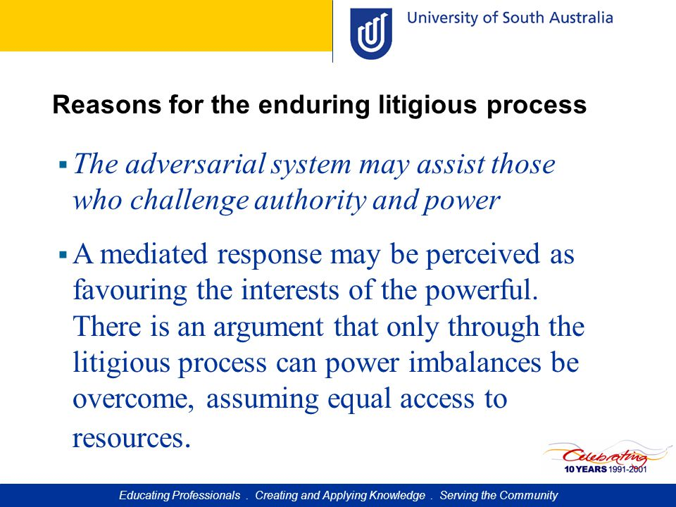 Reasons for the enduring litigious process  The adversarial system may assist those who challenge authority and power  A mediated response may be perceived as favouring the interests of the powerful.
