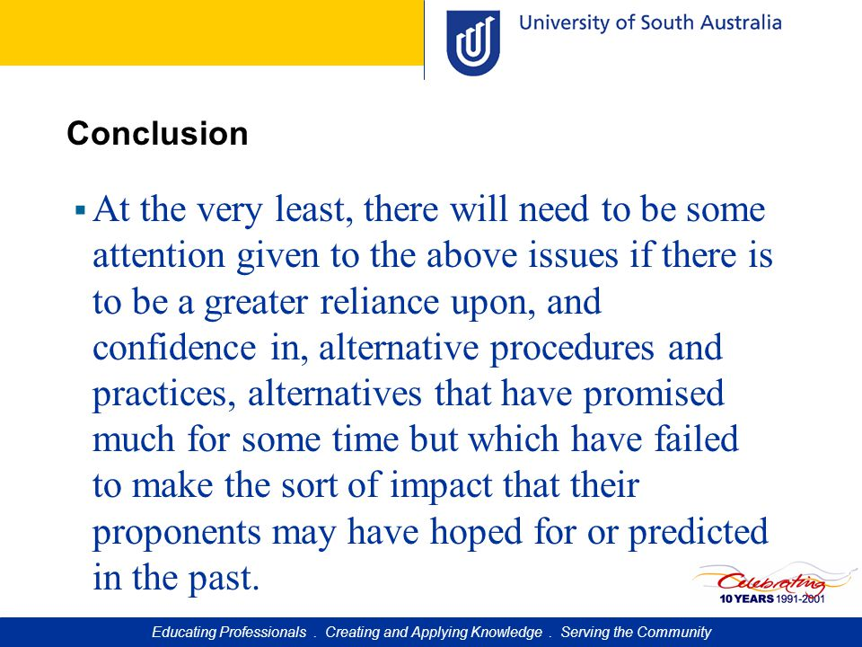 Conclusion  At the very least, there will need to be some attention given to the above issues if there is to be a greater reliance upon, and confidence in, alternative procedures and practices, alternatives that have promised much for some time but which have failed to make the sort of impact that their proponents may have hoped for or predicted in the past.