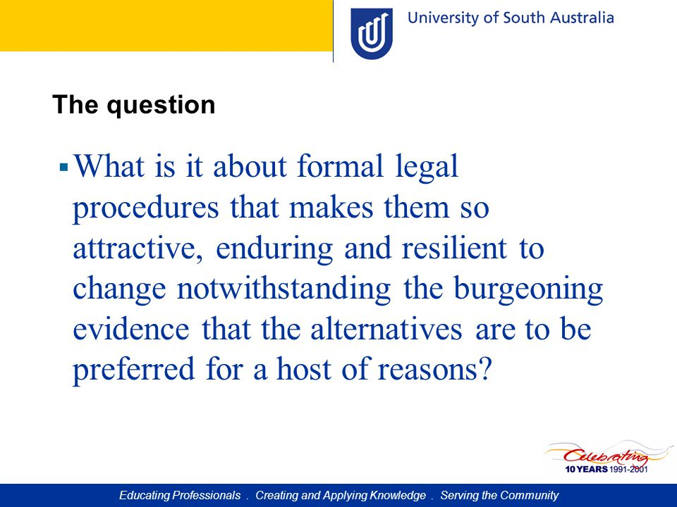 The question  What is it about formal legal procedures that makes them so attractive, enduring and resilient to change notwithstanding the burgeoning evidence that the alternatives are to be preferred for a host of reasons.