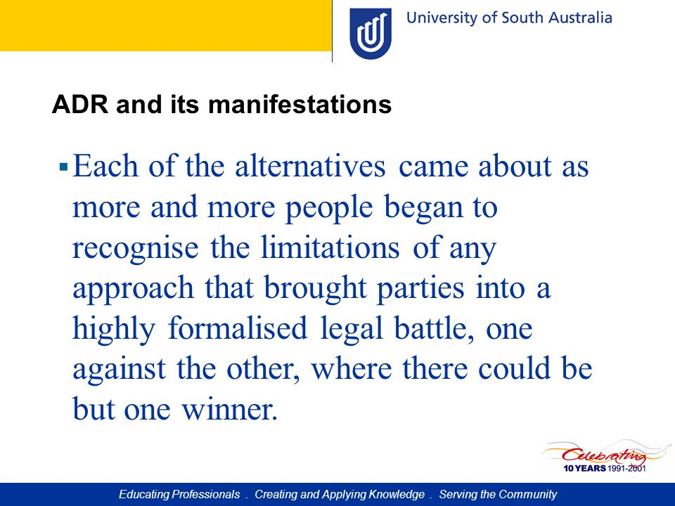 ADR and its manifestations  Each of the alternatives came about as more and more people began to recognise the limitations of any approach that brought parties into a highly formalised legal battle, one against the other, where there could be but one winner.