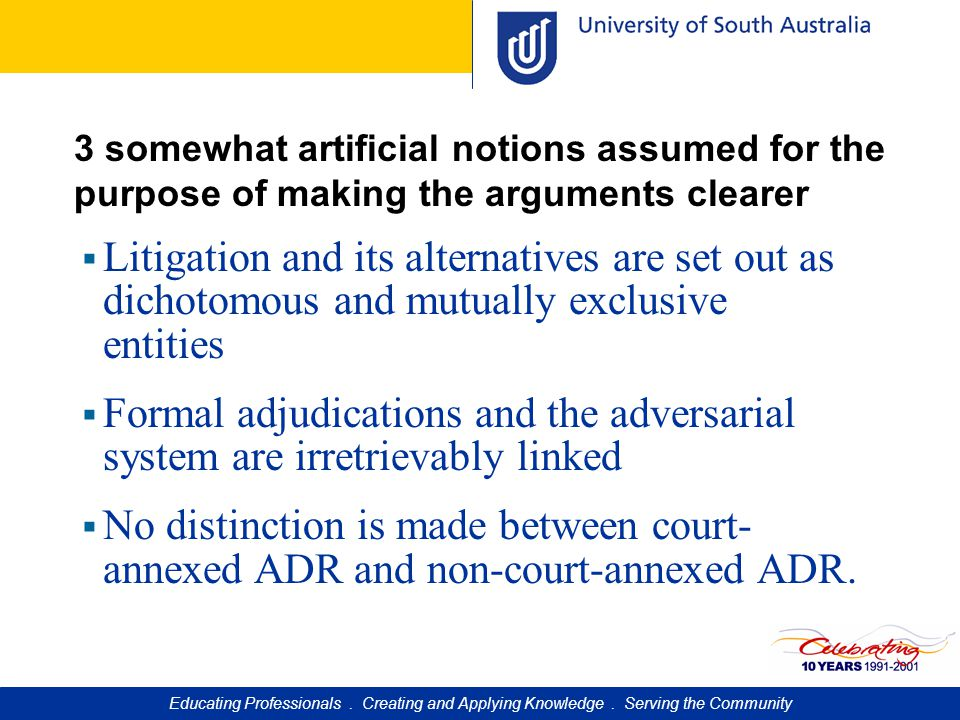 3 somewhat artificial notions assumed for the purpose of making the arguments clearer  Litigation and its alternatives are set out as dichotomous and mutually exclusive entities  Formal adjudications and the adversarial system are irretrievably linked  No distinction is made between court- annexed ADR and non-court-annexed ADR.